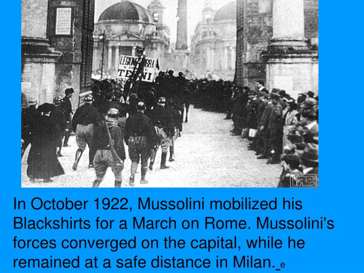 In October 1922, Mussolini mobilized his Blackshirts for a March on Rome. Mussolini's forces converged on the capital, while he remained at a safe distance in Milan.