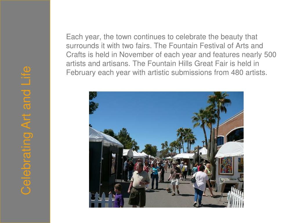 Each year, the town continues to celebrate the beauty that surrounds it with two fairs. The Fountain Festival of Arts and Crafts is held in November of each year and features nearly 500 artists and artisans.