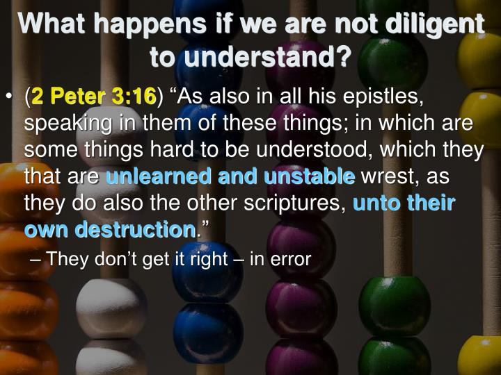 What happens if we are not diligent to understand?