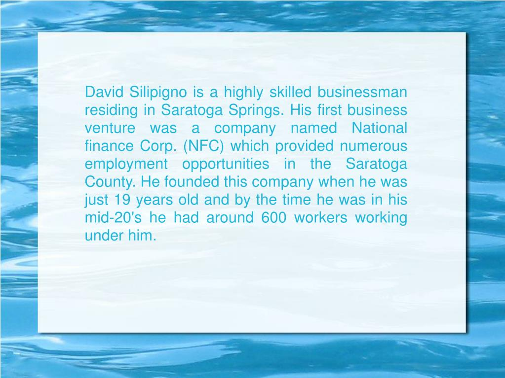 David Silipigno is a highly skilled businessman residing in Saratoga Springs. His first business venture was a company named National finance Corp. (NFC) which provided numerous employment opportunities in the Saratoga County. He founded this company when he was just 19 years old and by the time he was in his mid-20's he had around 600 workers working under him.