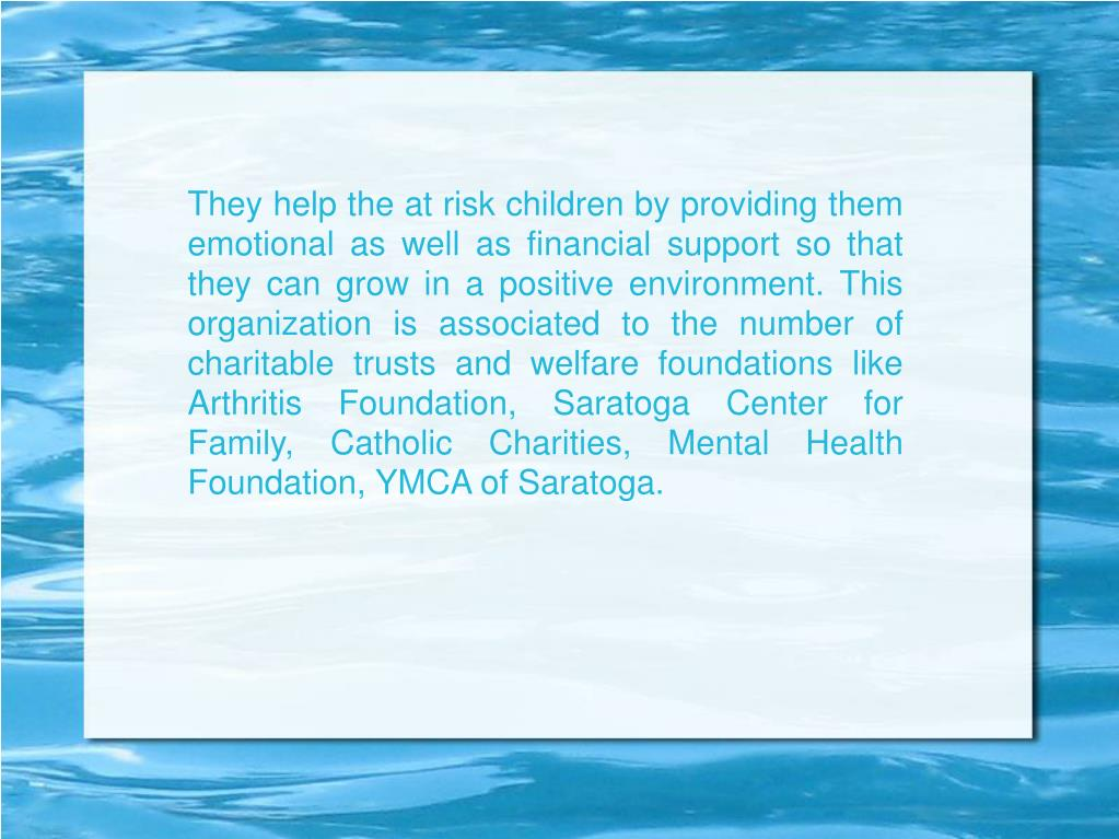 They help the at risk children by providing them emotional as well as financial support so that they can grow in a positive environment. This organization is associated to the number of charitable trusts and welfare foundations like Arthritis Foundation, Saratoga Center for Family, Catholic Charities, Mental Health Foundation, YMCA of Saratoga.