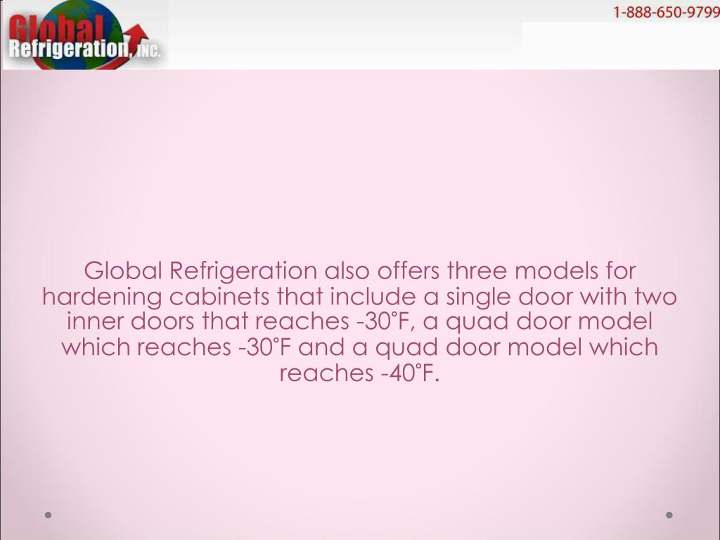 Global Refrigeration also offers three models for hardening cabinets that include a single door with two inner doors that reaches -30°F, a quad door model which reaches -30°F and a quad door model which reaches -40°F.