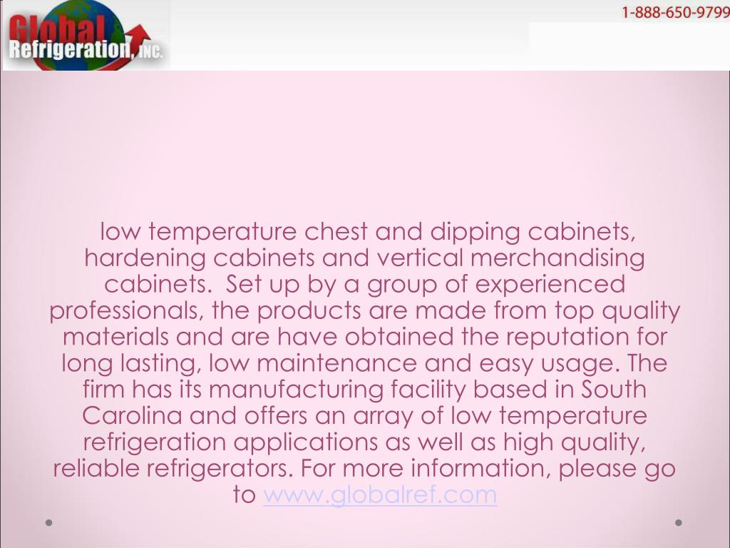 low temperature chest and dipping cabinets, hardening cabinets and vertical merchandising cabinets.  Set up by a group of experienced professionals, the products are made from top quality materials and are have obtained the reputation for long lasting, low maintenance and easy usage. The firm has its manufacturing facility based in South Carolina and offers an array of low temperature refrigeration applications as well as high quality, reliable refrigerators. For more information, please go to