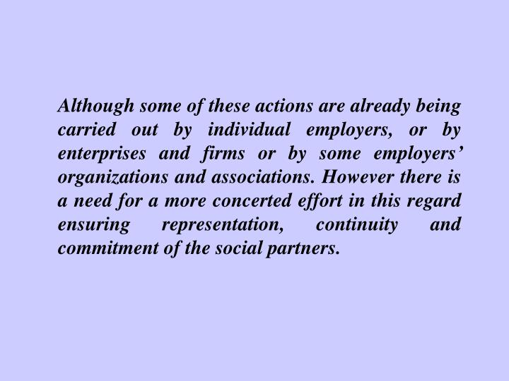 Although some of these actions are already being carried out by individual employers, or by enterprises and firms or by some employers' organizations and associations. However there is a need for a more concerted effort in this regard ensuring representation, continuity and commitment of the social partners.