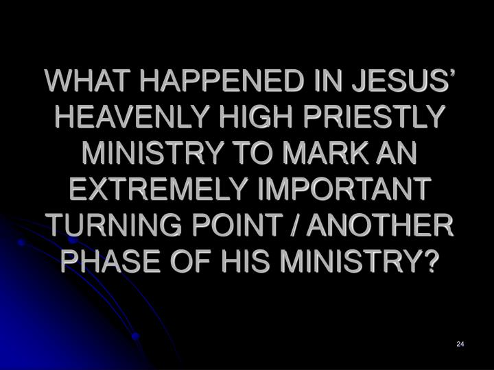 WHAT HAPPENED IN JESUS' HEAVENLY HIGH PRIESTLY MINISTRY TO MARK AN EXTREMELY IMPORTANT TURNING POINT / ANOTHER PHASE OF HIS MINISTRY?
