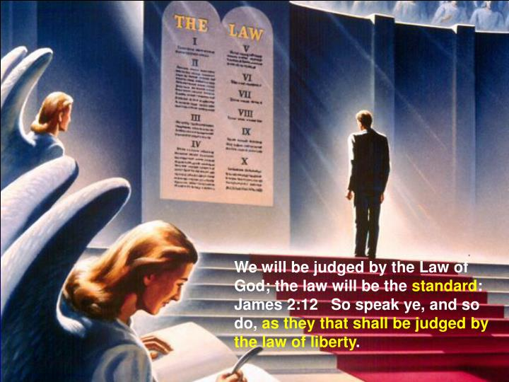 We will be judged by the Law of God; the law will be the