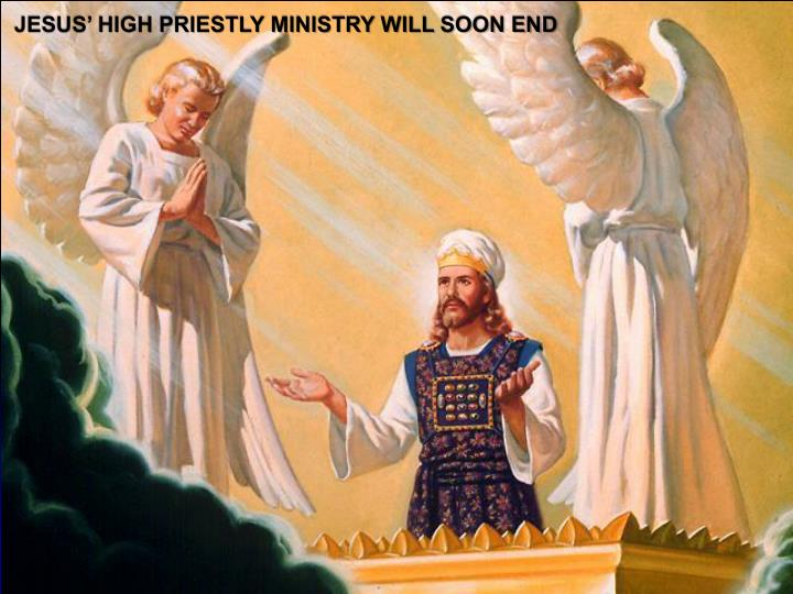JESUS' HIGH PRIESTLY MINISTRY WILL SOON END