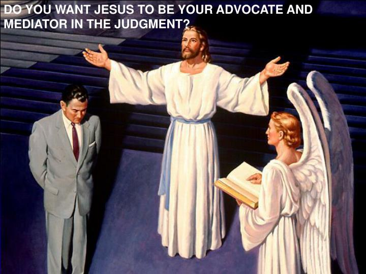 DO YOU WANT JESUS TO BE YOUR ADVOCATE AND MEDIATOR IN THE JUDGMENT?