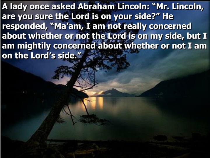 "A lady once asked Abraham Lincoln: ""Mr. Lincoln, are you sure the Lord is on your side?"" He responded, ""Ma'am, I am not really concerned about whether or not the Lord is on my side, but I am mightily concerned about whether or not I am on the Lord's side."""