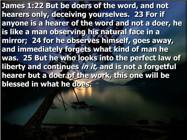 James 1:22 But be doers of the word, and not hearers only, deceiving yourselves.  23 For if anyone is a hearer of the word and not a doer, he is like a man observing his natural face in a mirror;  24 for he observes himself, goes away, and immediately forgets what kind of man he was.  25 But he who looks into the perfect law of liberty and continues
