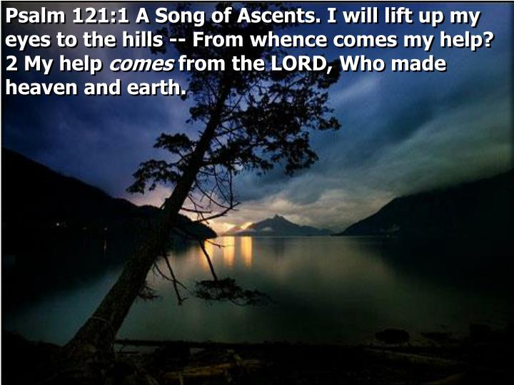 Psalm 121:1 A Song of Ascents. I will lift up my eyes to the hills -- From whence comes my help?  2 ...