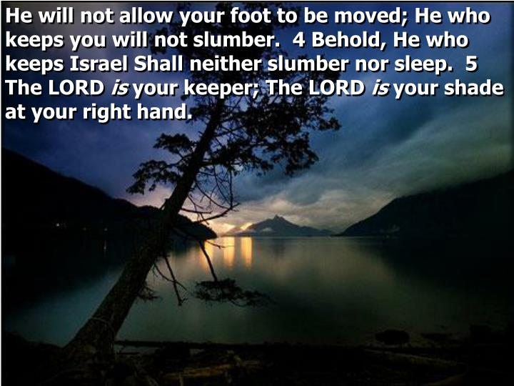 He will not allow your foot to be moved; He who keeps you will not slumber.  4 Behold, He who keeps Israel Shall neither slumber nor sleep.  5 The LORD