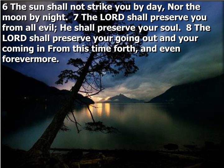 6 The sun shall not strike you by day, Nor the moon by night.  7 The LORD shall preserve you from all evil; He shall preserve your soul.  8 The LORD shall preserve your going out and your coming in From this time forth, and even forevermore.