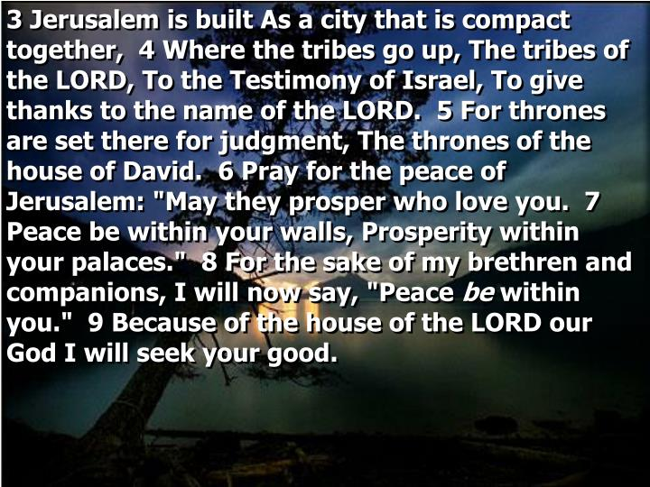 "3 Jerusalem is built As a city that is compact together,  4 Where the tribes go up, The tribes of the LORD, To the Testimony of Israel, To give thanks to the name of the LORD.  5 For thrones are set there for judgment, The thrones of the house of David.  6 Pray for the peace of Jerusalem: ""May they prosper who love you.  7 Peace be within your walls, Prosperity within your palaces.""  8 For the sake of my brethren and companions, I will now say, ""Peace"