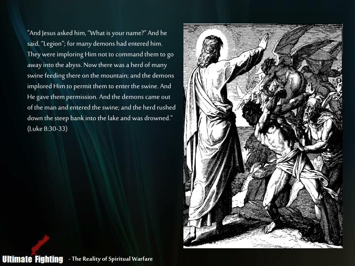 """""""And Jesus asked him, """"What is your name?"""" And he said, """"Legion""""; for many demons had entered him. They were imploring Him not to command them to go away into the abyss. Now there was a herd of many swine feeding there on the mountain; and the demons implored Him to permit them to enter the swine. And He gave them permission. And the demons came out of the man and entered the swine; and the herd rushed down the steep bank into the lake and was drowned."""" (Luke 8:30-33)"""