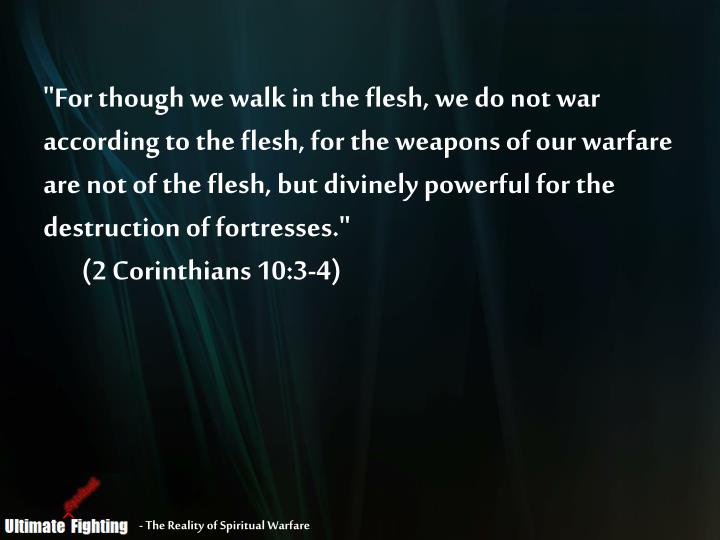 """""""For though we walk in the flesh, we do not war according to the flesh, for the weapons of our warfare are not of the flesh, but divinely powerful for the destruction of fortresses."""""""