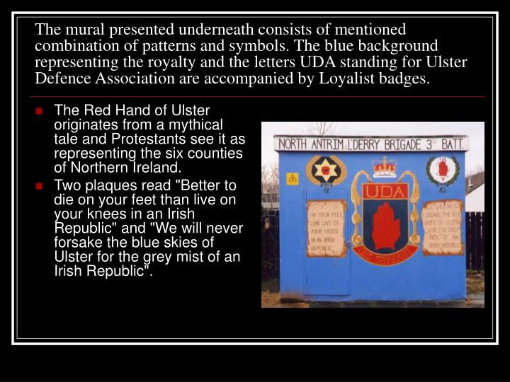The mural presented underneath consists of mentioned combination of patterns and symbols. The blue background representing the royalty and the letters UDA standing for Ulster Defence Association are accompanied by Loyalist badges.