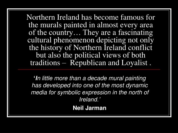 Northern Ireland has become famous for the murals painted in almost every area of the country… They are a fascinating cultural phenomenon depicting not only the history of Northern Ireland conflict but also the political views of both traditions –  Republican and Loyalist .
