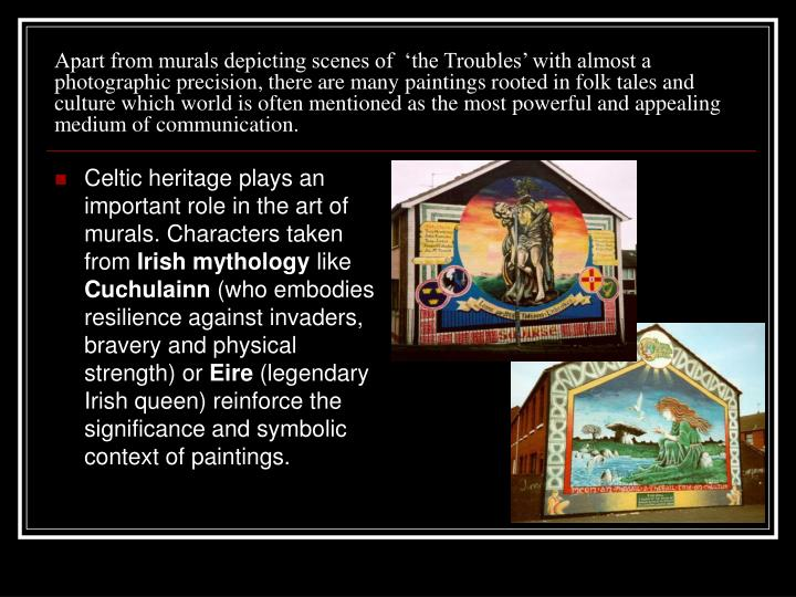 Apart from murals depicting scenes of  'the Troubles' with almost a photographic precision, there are many paintings rooted in folk tales and culture which world is often mentioned as the most powerful and appealing medium of communication.
