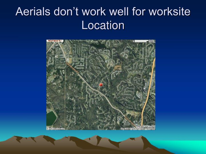 Aerials don't work well for worksite Location