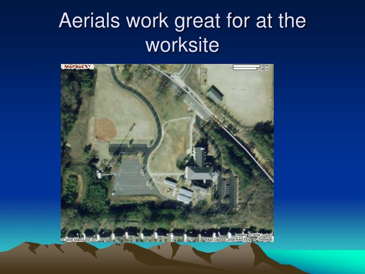 Aerials work great for at the worksite