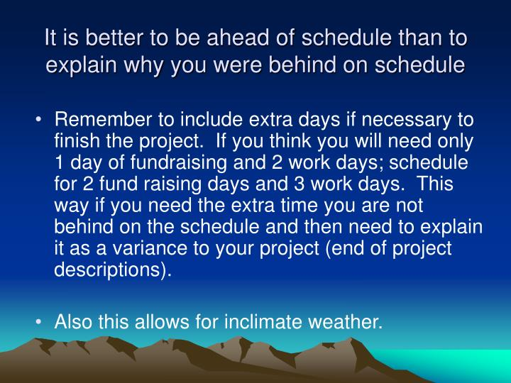 It is better to be ahead of schedule than to explain why you were behind on schedule