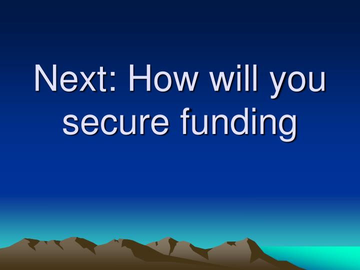 Next: How will you secure funding