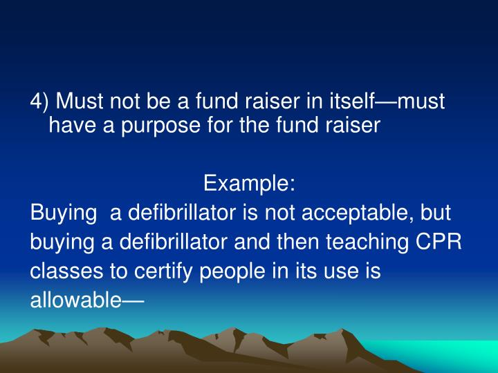 4) Must not be a fund raiser in itself—must have a purpose for the fund raiser