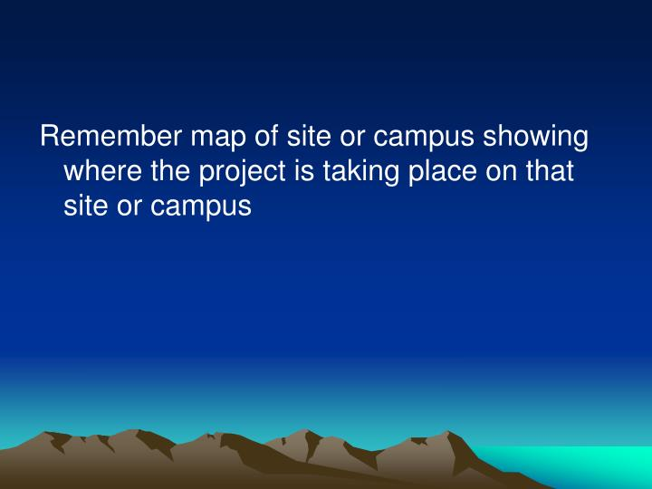 Remember map of site or campus showing where the project is taking place on that site or campus