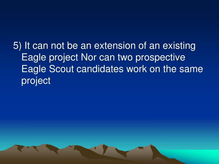 5) It can not be an extension of an existing Eagle project Nor can two prospective Eagle Scout candidates work on the same project