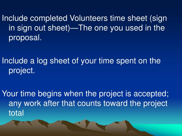 Include completed Volunteers time sheet (sign in sign out sheet)—The one you used in the proposal.