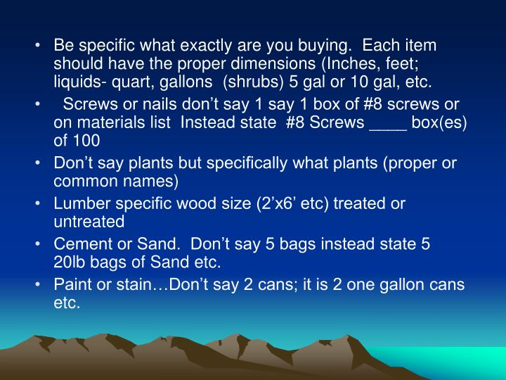 Be specific what exactly are you buying.  Each item should have the proper dimensions (Inches, feet; liquids- quart, gallons  (shrubs) 5 gal or 10 gal, etc.