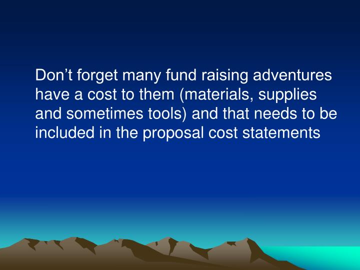 Don't forget many fund raising adventures have a cost to them (materials, supplies and sometimes tools) and that needs to be included in the proposal cost statements