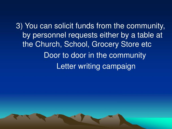 3) You can solicit funds from the community, by personnel requests either by a table at the Church, School, Grocery Store etc