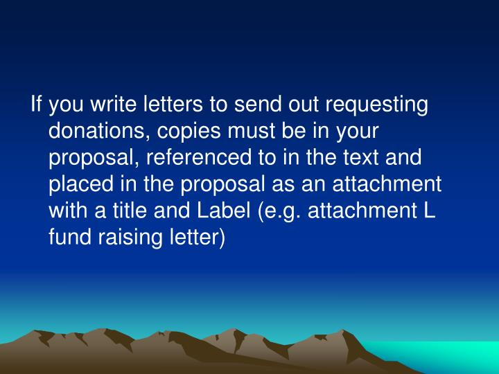 If you write letters to send out requesting donations, copies must be in your proposal, referenced to in the text and placed in the proposal as an attachment with a title and Label (e.g. attachment L fund raising letter)