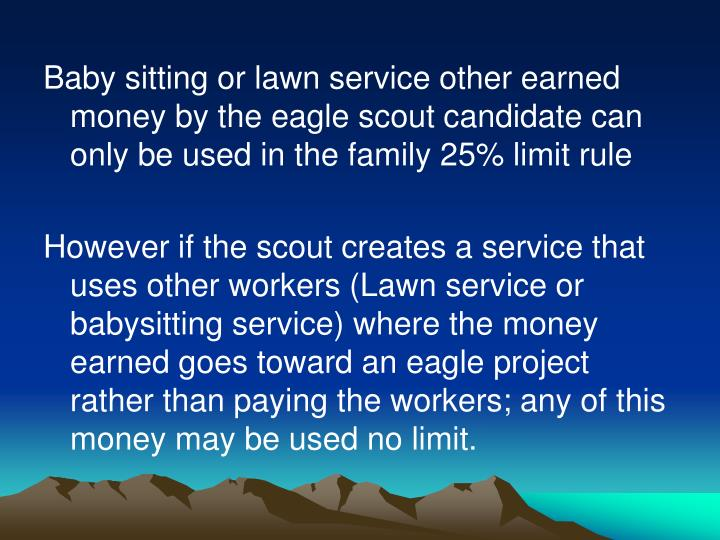Baby sitting or lawn service other earned money by the eagle scout candidate can only be used in the family 25% limit rule