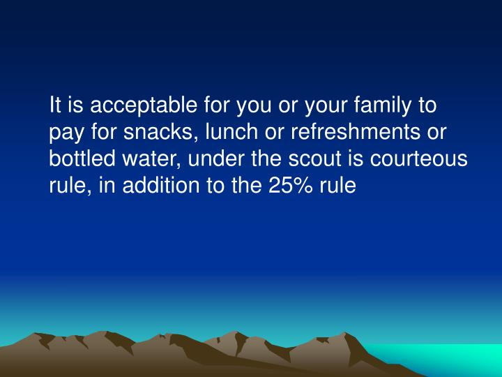 It is acceptable for you or your family to pay for snacks, lunch or refreshments or bottled water, under the scout is courteous rule, in addition to the 25% rule
