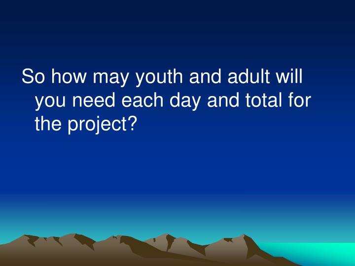 So how may youth and adult will you need each day and total for the project?