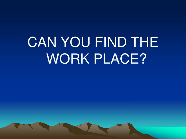 CAN YOU FIND THE WORK PLACE?
