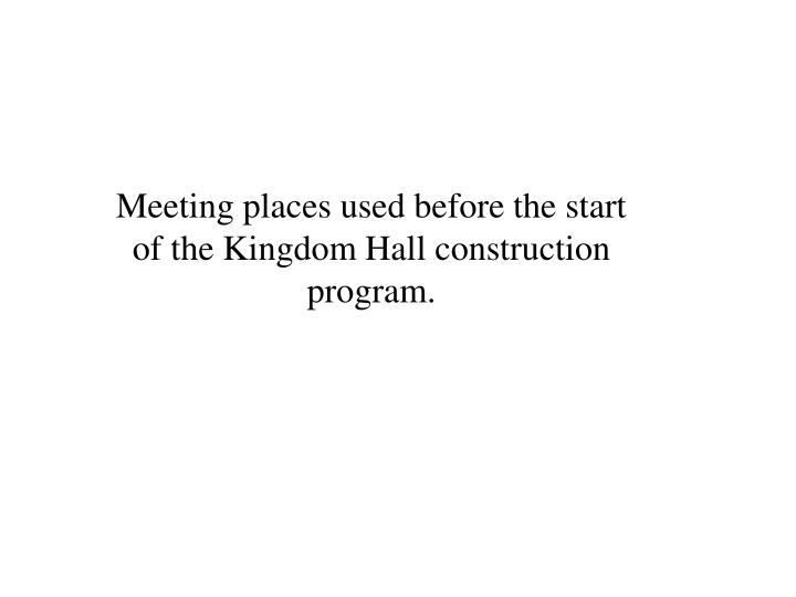 Meeting places used before the start of the Kingdom Hall construction program.