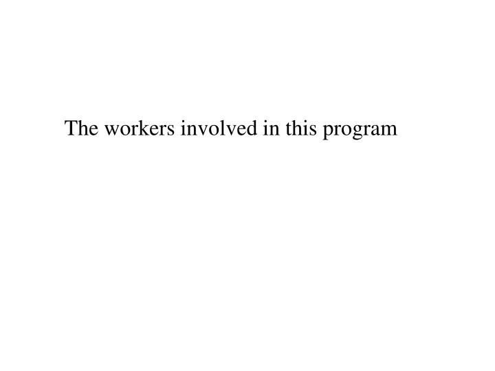 The workers involved in this program