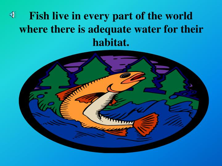 Fish live in every part of the world where there is adequate water for their habitat.