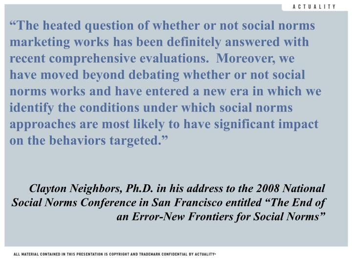 """The heated question of whether or not social norms marketing works has been definitely answered with recent comprehensive evaluations.  Moreover, we have moved beyond debating whether or not social norms works and have entered a new era in which we identify the conditions under which social norms approaches are most likely to have significant impact on the behaviors targeted."""
