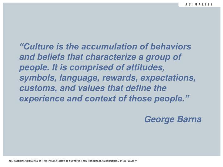 """Culture is the accumulation of behaviors and beliefs that characterize a group of people. It is comprised of attitudes, symbols, language, rewards, expectations, customs, and values that define the experience and context of those people."""