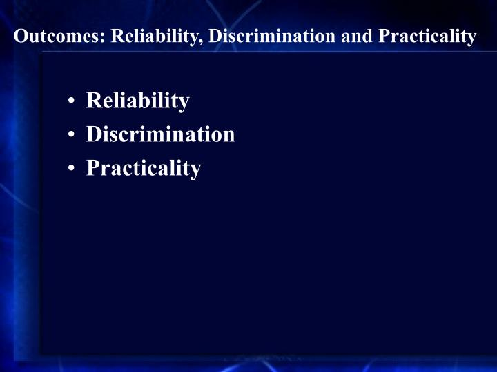 Outcomes: Reliability, Discrimination and Practicality