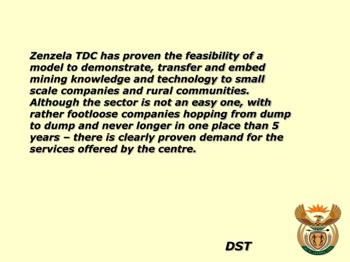 Zenzela TDC has proven the feasibility of a model to demonstrate, transfer and embed mining knowledge and technology to small scale companies and rural communities. Although the sector is not an easy one, with rather footloose companies hopping from dump to dump and never longer in one place than 5 years – there is clearly proven demand for the services offered by the centre.