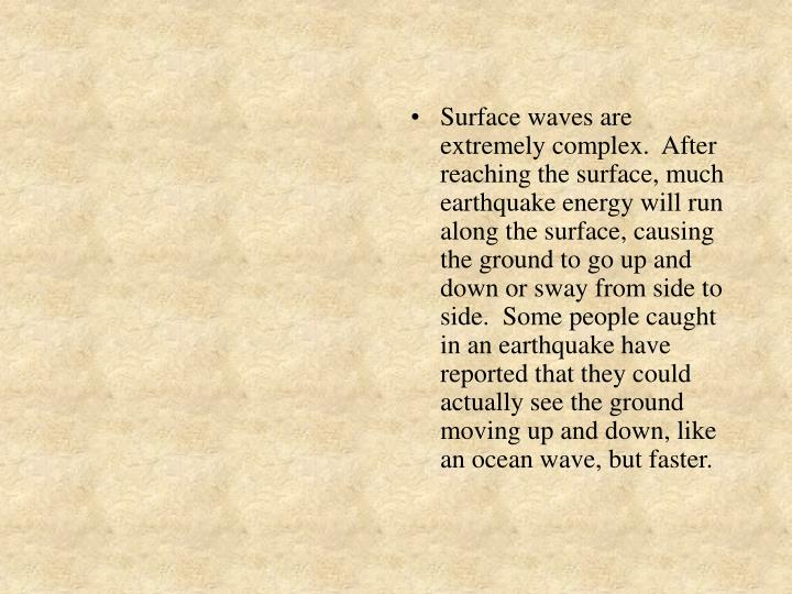 Surface waves are extremely complex.  After reaching the surface, much earthquake energy will run along the surface, causing the ground to go up and down or sway from side to side.  Some people caught in an earthquake have reported that they could actually see the ground moving up and down, like an ocean wave, but faster.