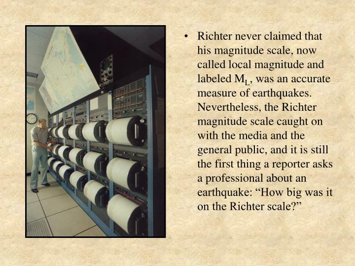 Richter never claimed that his magnitude scale, now called local magnitude and labeled M