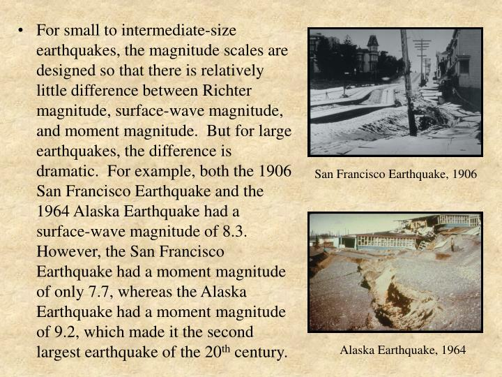 For small to intermediate-size earthquakes, the magnitude scales are designed so that there is relatively little difference between Richter magnitude, surface-wave magnitude, and moment magnitude.  But for large earthquakes, the difference is dramatic.  For example, both the 1906 San Francisco Earthquake and the 1964 Alaska Earthquake had a surface-wave magnitude of 8.3.  However, the San Francisco Earthquake had a moment magnitude of only 7.7, whereas the Alaska Earthquake had a moment magnitude of 9.2, which made it the second largest earthquake of the 20