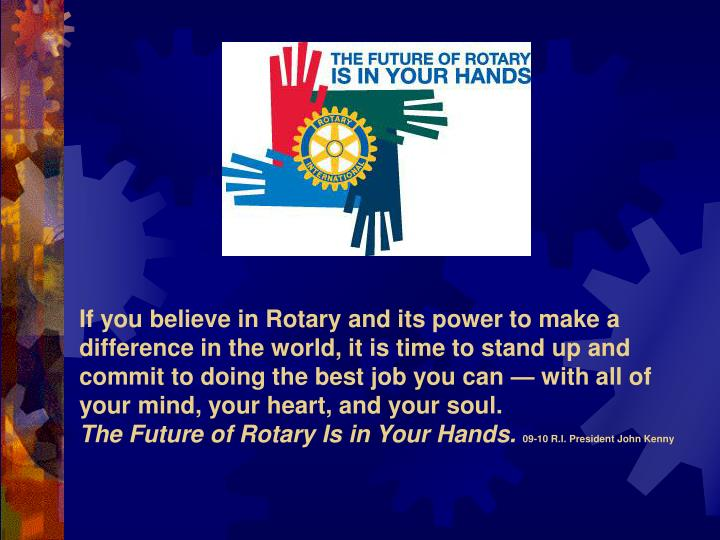 If you believe in Rotary and its power to make a difference in the world, it is time to stand up and commit to doing the best job you can — with all of your mind, your heart, and your soul.